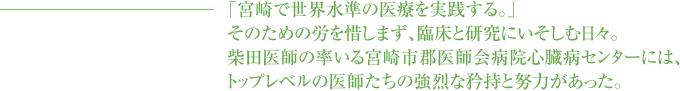 「宮崎で世界水準の医療を実践する。」そのための労を惜しまず、臨床と研究にいそしむ日々。柴田医師の率いる宮崎市郡医師会病院心臓病センターには、トップレベルの医師たちの強烈な矜持と努力があった。