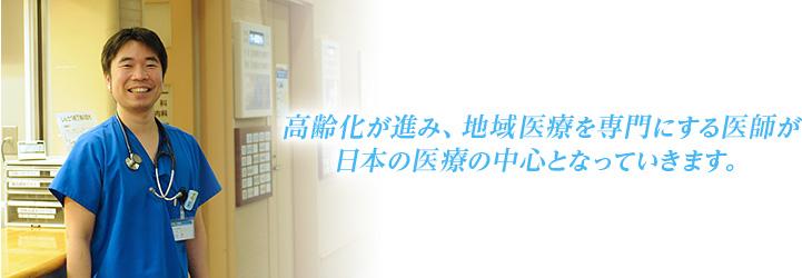 高齢化が進み、地域医療を専門にする医師が日本の医療の中心となっていきます。